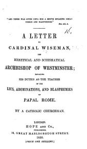 A letter to Cardinal Wiseman, the heretical and schismatical Archbishop of Westminster, detailing his duties as the teacher of the lies, abominations and blasphemies of Papal Rome. By a Catholic Clergyman