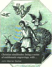 Christian Similitudes: Being a Series of Emblematic Engravings, with Written Explanations, Miscellaneous Observations, and Religious Reflections, Designed to Illustrate Divine Truth, in Accordance with the Cardinal Principles of Christianity ...