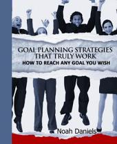 Goal Planning Strategies That Truly Work: How To Reach Any Goal You Wish