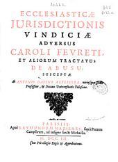 Ecclesiasticae jurisdictionis vindiciae adversus Caroli Ferreti, et aliorum tractatus de abusu susceptae