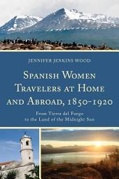 Spanish Women Travelers at Home and Abroad, 1850–1920: From Tierra del Fuego to the Land of the Midnight Sun
