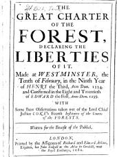 The Great Charter of the Forest, Declaring the Liberties of it: Made at Westminster, the Tenth of February, in the Ninth Year of Henry the Third, Anno Dom. 1224. and Confirmed in the Eight and Twentieth of Edward the First, Anno Dom. 1299. With Some Short Observations Taken Out of the Lord Chief Justice Coke's Fourth Institutes of the Courts of the Forests. Written for the Benefit of the Publick