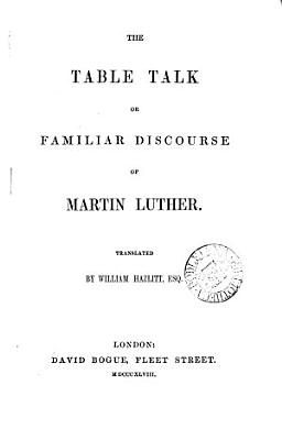 The table talk or familiar discourse of Martin Luther  tr  by W  Hazlitt