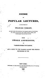 Course of popular lectures as delivered by Frances Wright: with three addresses on various public occasions, and a reply to the charges against the French reformers of 1789. Second edition