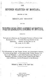 The Revised Statutes of Montana: Enacted at the Regular Session of the Twelfth Legislative Assembly of Montana, Embracing the Laws of a General and Permanent Nature, in Force at the Expiration of the Eleventh Regular Session of the Legislative Assembly, on the 21st Day of February, A.D. 1879. To which are Prefixed the Constitution of the United States and Amendments Thereto, Provisions of the Revised Statutes of the United States Common to All Territories, and Those Particularly Relating to Montana, and Session Laws of the United States Relating to Montana Enacted Subsequent to the Revision, Part 1879