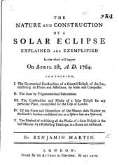 The Nature and Construction of a Solar Eclipse Explained and Exemplified in that which Will Happen on April 1st, 1764, Etc