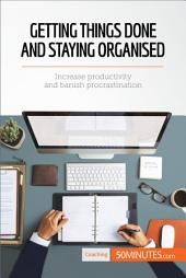 Getting Things Done and Staying Organised: Increase productivity and banish procrastination