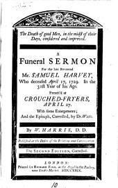 The Death of Good Men, in the Midst of Their Days, Considered and Improved: A Funeral Sermon for the Late Reverend Mr. Samuel Harvey, who Deceased April 17, 1729. ... Preach'd at Crouched-Fryers, April 27. With Some Enlargements; and the Epitaph, Corrected, by Dr. Watts. By W. Harris, ...