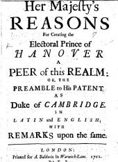Her Majesty's Reasons for Creating the Electoral Prince of Hanover a Peer of this Realm, Or, The Preamble to His Patent as Duke of Cambridge: In Latin and English, with Remarks Upon the Same