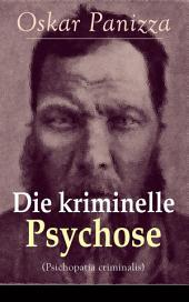 Die kriminelle Psychose (Psichopatia criminalis): Anleitung um die vom Gericht für notwendig erkannten Geisteskrankheiten psychiatrisch zu eruïren und wissenschaftlich festzustellen