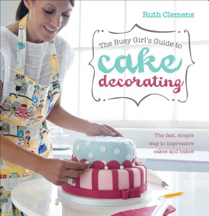 The Busy Girl s Guide to Cake Decorating