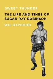 Sweet Thunder: The Life and Times of Sugar Ray Robinson