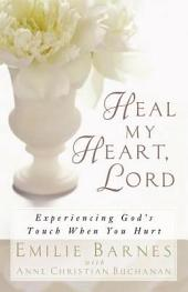 Heal My Heart, Lord: Experiencing God's Touch When You Hurt