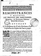 Remonstrances a Messieurs les Prevost des marchands, eschevins, & principaux habitans de la ville de Lyon : touchant l'établissement des écoles chrétiennes, pour l'instruction des enfans du pauvre peuple