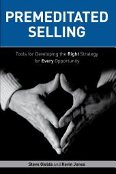 Premeditated Selling: Tools for Developing the Right Strategy for Each Opportunity