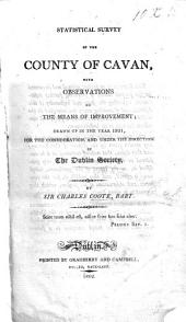 Statistical survey of the County of Cavan, with observations on the means of improvement, drawn up in the year 1801, for the consideration, and under the direction of the Dublin Society