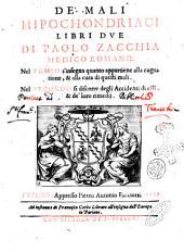 De' mali hipochondriaci libri due di Paolo Zacchia medico romano. Nel primo s'insegna quanto appartiene alla cognitione, & alla cura di questi mali. Nel secondo si discorre degli accidenti di essi, & de' loro rimedij
