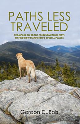 Paths Less Traveled  Tramping on Trails  And Sometimes Not  to Find New Hampshire s Special Places PDF