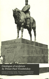 Catalogue of sculpture by Prince Paul Troubetzkoy: exhibited by the American Numismatic Society, at the Hispanic Society of America, February 12 to March 12, 1911