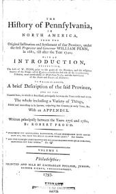 The History of Pennsylvania, in North America, from the Original Institution and Settlement of that Province, Under the First Proprietor and Governor, William Penn, in 1681, Till After the Year 1742: With an Introduction, Respecting, the Life of W. Penn, Prior to the Grant of the Province, and the Religious Society of the People Called Quakers : with the First Rise of the Neighbouring Colonies, More Particularly of West-New-Jersey, and the Settlement of the Dutch and Swedes on Delaware : to which is Added, a Brief Description of the Said Province, and of the General States, in which it Flourished, Principally Between the Years 1760 and 1770 : the Whole Including a Variety of Things, Useful and Interesting to be Known, Respecting that Country in Early Time, &c. : with an Appendix, Volume 1