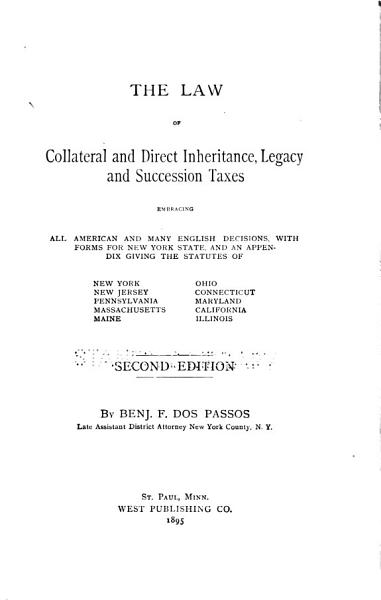 Download The Law of Collateral and Direct Inheritance  Legacy and Succession Taxes  Embracing All American and Many English Decisions  with Forms for New York State  and an Appendix Giving the Statutes of New York  New Jersey  Pennsylvania  Massachusetts  Maine  Ohio  Connecticut  Maryland  California  Illinois Book