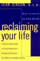 Reclaiming Your Life: A Step-by-Step Guide to Using Regression Therapy Overcome Effects Childhood Abus e