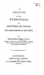 A Treatise on the Hydrocele, on Sarcocele, or cancer, and other diseases of the testes