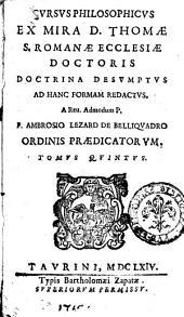 Cursus philosophicus ex mira D. Thomae S. Romanae Ecclesiae doctoris doctrina desumptus ad hanc formam redactus. A ... F. Ambrosio Lezard de Belliquadro ordinis Praedicatorum. Tomus primus (-quintus): Volume 5