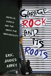 Garage Rock and Its Roots: Musical Rebels and the Drive for Individuality