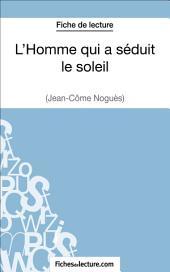 L'Homme qui a séduit le soleil de Jean-Côme Noguès (Fiche de lecture): Analyse complète de l'oeuvre