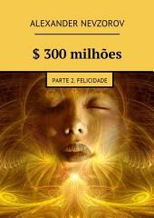 $ 300 milhões. Parte 2. Felicidade