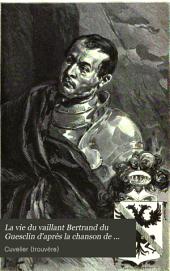 La vie du vaillant Bertrand du Guesclin d'après la chanson de geste du trouvère Cuvelier et la chronique en prose contemporaine