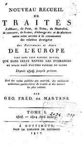 Nouveau recueil de traités d 'alliance, de paix, de treve, de neutralité,de commerce, de limites, d'echenge---et de plusieurs autre actes servant a`la connaissance des relations étrangères des puissances et états de l'Europe... depuis 1808 jusqu'à présent: Volume1