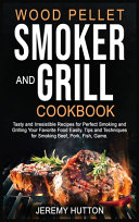 Wood Pellet Smoker and Grill Cookbook  Tasty and Irresistible Recipes for Perfect Smoking and Grilling Your Favorite Food Easily  Tips and Techniques