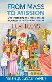 From Mass to Mission: Understanding the Mass and Its Significance for Our Christian Life for Teens