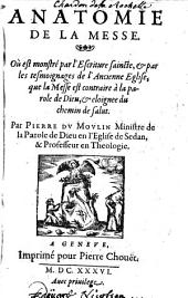 Anatomie de la messe, où est monstré par l'Escriture saincte et par les tesmoignages de l'ancienne Eglise, que la messe est contraire à la parole de Dieu et esloignée du chemin de salut, par Pierre du Moulin...