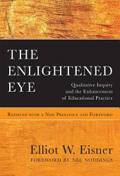 The Enlightened Eye: Qualitative Inquiry and the Enhancement of Educational Practice, Reissued with a New Prologue and Foreword