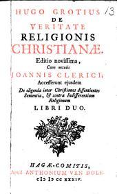 Hugo Grotius de veritate religionis Christianæ. Accesserunt ejusdem De eligenda inter Christianos dissentientes sententia, & contra indifferentiam religionum