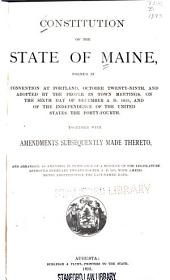 Constitution of the State of Maine: Formed in Convention at Portland, October Twenty-ninth, and Adopted by the People in Town Meetings, on the Sixth Day of December A.D. 1819, and of the Independence of the United States the Forty-fourth, Together with Amendments Subsequently Made Thereto, and Arranged, as Amended, in Pursuance of a Resolve of the Legislature Approved February Twenty-fourth A.D. 1875, with Amendments Adopted Since the Last-named Date