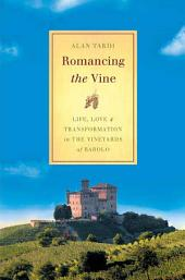 Romancing the Vine: Life, Love, and Transformation in the Vineyards of Barolo