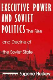 Executive Power and Soviet Politics: The Rise and Decline of the Soviet State