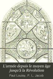 L'armée depuis le moyen âge jusqu'à la Révolution: étude illustré d'après les ouvrages de Paul Lacroix sur le moyen âge, la Renaissance, le XVIIe et le XVIIIe siècle