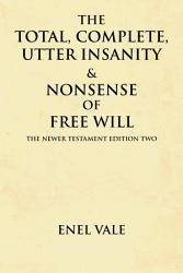 The Total Complete Utter Insanity Nonsense Of Free Will Book PDF