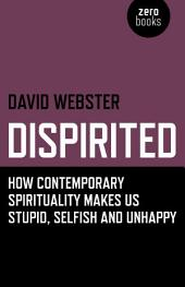 Dispirited: How Contemporary Spirituality Makes Us Stupid, Selfish and Unhappy