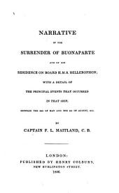 Narrative of the Surrender of Buonaparte and of His Residence on Board H.M.S. Bellerophon: With a Detail of the Principal Events that Occured in that Ship, Between the 24th of May and the 8th of August, 1815. By Captain F. L. Maitland, C. B.