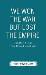 We Won the War but Lost the Empire : True Short Stories From The Second World War As Told by the People Who were There
