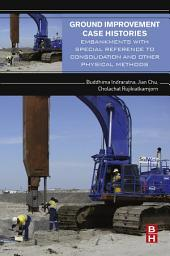 Ground Improvement Case Histories: Embankments with Special Reference to Consolidation and Other Physical Methods