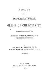 Essays on the Supernatural Origin of Christianity: With Special Reference to the Theories of Renan, Strauss, and the Tübingen School