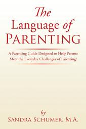 The Language of Parenting: A Parenting Guide Designed to Help Parents Meet the Everyday Challenges of Parenting!