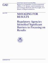 Managing for results regulatory agencies identified significant barriers to focusing on results : report to Committee on Governmental Affairs, U.S. Senate, and Committee on Government Reform and Oversight, U.S. House of Representatives